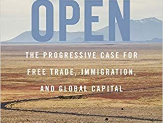 Open; The Progressive Case for Free Trade, Immigration, and Global Capital – New on Our Bookshelf
