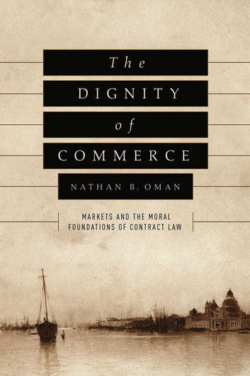 The Dignity of Commerce Markets and the Moral Foundations of Contract Law
