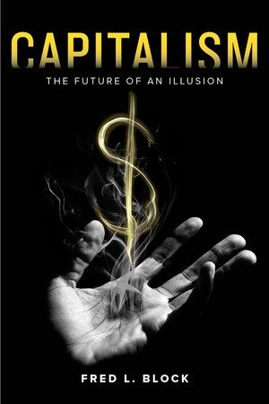 Capitalism; The Future of an Illusion by Fred Block