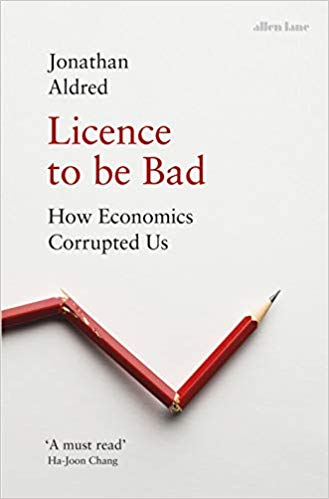 License to Be Bad; How Economics Corrupted Us
