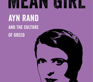 Ayn Rand and the Cruel Heart of Neoliberalism