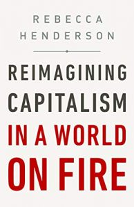Reimagining Capitalism in a World on Fire, by Rebecca Henderson
