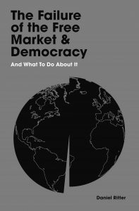 The Failure of the Free Market and Democracy: And What to Do About It
