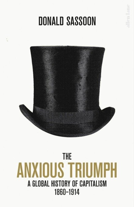 the Anxious Triumph; A Global History of Capitalism