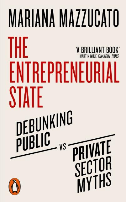 The Entrepreneurial State; Debunking Public vs. Private Sectory Myths