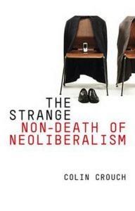 The Strange Non-Death of Neoliberalism