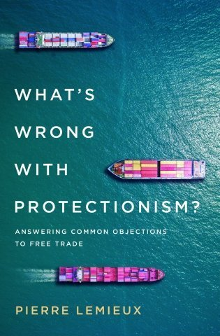 What's Wrong with Protectionism; Answering Common Objections to Free Trade
