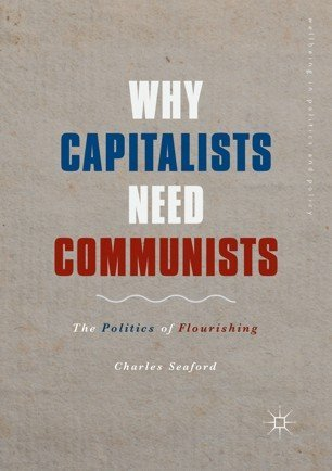Book Cover: Why Capitalists Need Communists; The Politics of Flourishing (2019)