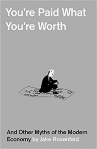 You're Paid What You're Worth: And Other Myths of the Modern Economy